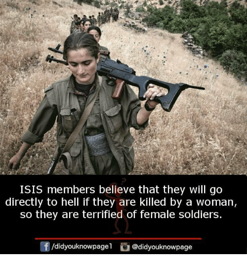Isis, Memes, and Soldiers: ISIS members believe that they will go  directly to hell if they are killed by a woman,  so they are terrified of female soldiers.  @didyouknowpage