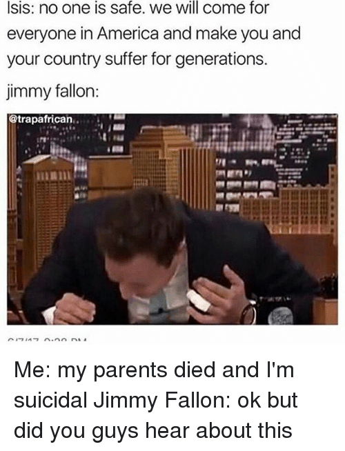 America, Isis, and Jimmy Fallon: Isis: no one is safe. we will come for  everyone in America and make you and  your country suffer for generations.  jimmy fallon:  @trapafrican. Me: my parents died and I'm suicidal Jimmy Fallon: ok but did you guys hear about this