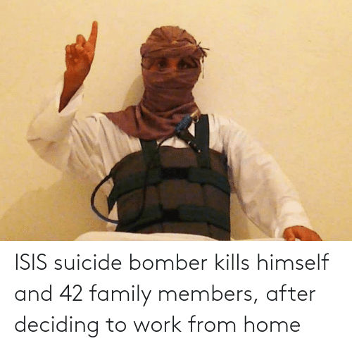ISIS: ISIS suicide bomber kills himself and 42 family members, after deciding to work from home
