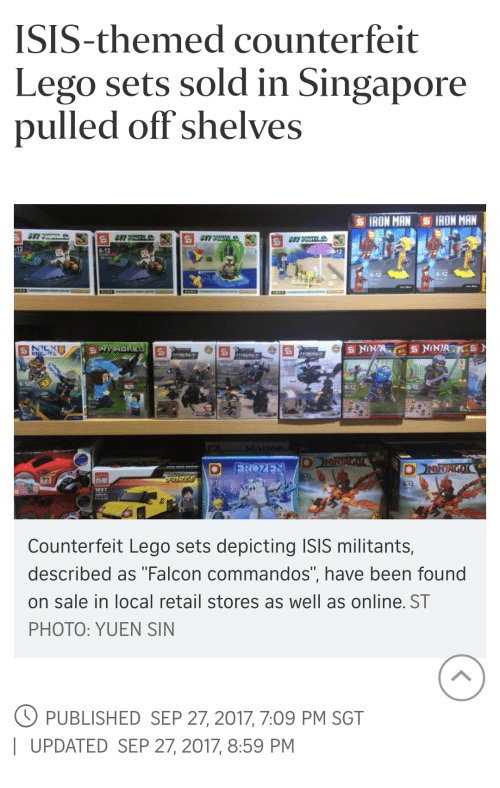 "commandos: ISIS-themed counterfeit  Lego sets sold in Singapore  pulled off shelves  IRON MAN IRON MAN  6-12  6-12  Counterfeit Lego sets depicting ISIS militants,  described as ""Falcon commandos"", have been found  on sale in local retail stores as well as online. ST  PHOTO: YUEN SIN  PUBLISHED SEP 27, 2017, 7:09 PM SGT  