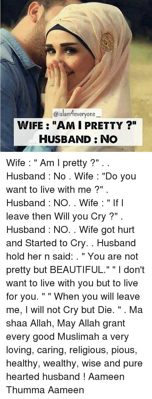 "Memes, Not Crying, and Islam: @islam everyone  WIFE: ""AMIPRETTY  HUSBAND: NO Wife : "" Am I pretty ?"" . . Husband : No . Wife : ""Do you want to live with me ?"" . Husband : NO. . Wife : "" If I leave then Will you Cry ?"" . Husband : NO. . Wife got hurt and Started to Cry. . Husband hold her n said: . "" You are not pretty but BEAUTIFUL."" "" I don't want to live with you but to live for you. "" "" When you will leave me, I will not Cry but Die. "" . Ma shaa Allah, May Allah grant every good Muslimah a very loving, caring, religious, pious, healthy, wealthy, wise and pure hearted husband ! Aameen Thumma Aameen"