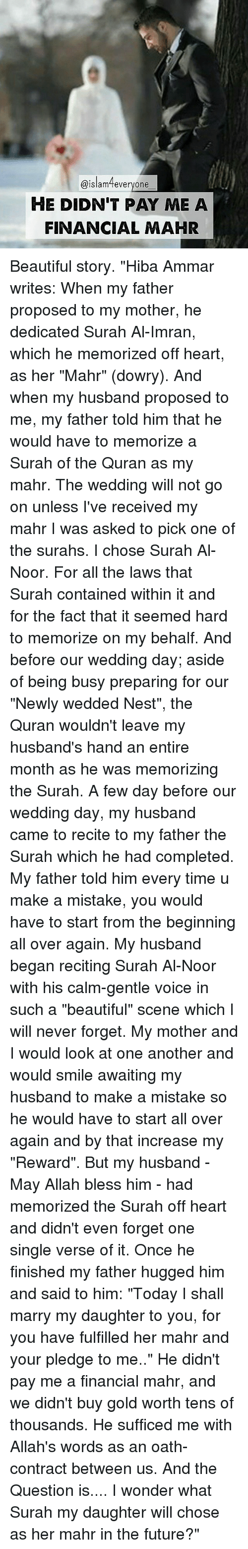 """Memorals: Islam feveryone  HE DIDNT PAY ME A  FINANCIAL MAHR Beautiful story. """"Hiba Ammar writes: When my father proposed to my mother, he dedicated Surah Al-Imran, which he memorized off heart, as her """"Mahr"""" (dowry). And when my husband proposed to me, my father told him that he would have to memorize a Surah of the Quran as my mahr. The wedding will not go on unless I've received my mahr I was asked to pick one of the surahs. I chose Surah Al-Noor. For all the laws that Surah contained within it and for the fact that it seemed hard to memorize on my behalf. And before our wedding day; aside of being busy preparing for our """"Newly wedded Nest"""", the Quran wouldn't leave my husband's hand an entire month as he was memorizing the Surah. A few day before our wedding day, my husband came to recite to my father the Surah which he had completed. My father told him every time u make a mistake, you would have to start from the beginning all over again. My husband began reciting Surah Al-Noor with his calm-gentle voice in such a """"beautiful"""" scene which I will never forget. My mother and I would look at one another and would smile awaiting my husband to make a mistake so he would have to start all over again and by that increase my """"Reward"""". But my husband - May Allah bless him - had memorized the Surah off heart and didn't even forget one single verse of it. Once he finished my father hugged him and said to him: """"Today I shall marry my daughter to you, for you have fulfilled her mahr and your pledge to me.."""" He didn't pay me a financial mahr, and we didn't buy gold worth tens of thousands. He sufficed me with Allah's words as an oath- contract between us. And the Question is.... I wonder what Surah my daughter will chose as her mahr in the future?"""""""