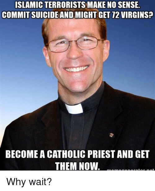 Im Going To Hell For This: ISLAMIC TERRORISTS MAKE NO SENSE  COMMIT SUICIDEAND MIGHT GET 72 VIRGINS+  BECOME A CATHOLIC PRIEST AND GET  THEM NOW Why wait?