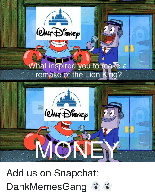 what inspired you: ISNE  What inspired you to make a  remake of the Lion King?  ISNE  MONEY Add us on Snapchat: DankMemesGang 👻👻