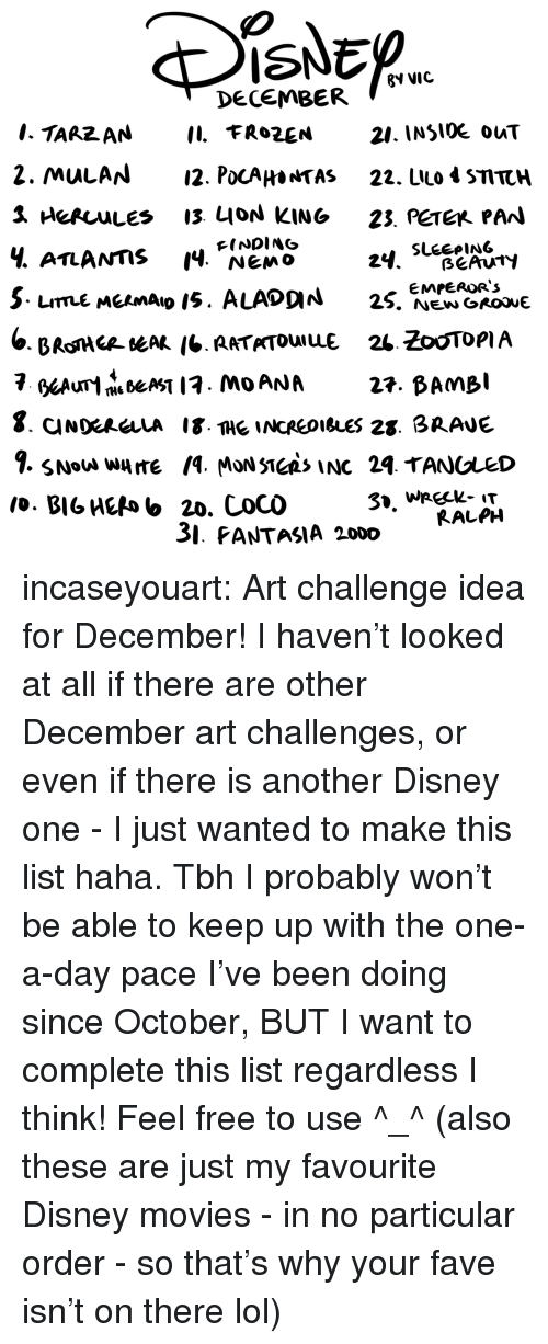 tas: ISNED  ?V VIC  DECEMBER  21. INSlOE ouT  2. MulAN12. PocAHa*TAS 22. LIlo 4 STTCH  Ч. ATLANTIS 14, NEMO  FINDING  3. PANTASIA 2000  RALPH incaseyouart:  Art challenge idea for December! I haven't looked at all if there are other December art challenges, or even if there is another Disney one - I just wanted to make this list haha.Tbh I probably won't be able to keep up with the one-a-day pace I've been doing since October, BUT I want to complete this list regardless I think! Feel free to use ^_^(also these are just my favourite Disney movies - in no particular order - so that's why your fave isn't on there lol)