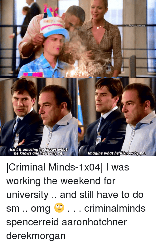 Working The Weekend: Isn't it amazing he knows what  he knows and he sonly 24.  heroes  tyshow Imagine what he'l know by 50 |Criminal Minds-1x04| I was working the weekend for university .. and still have to do sm .. omg 🙄 . . . criminalminds spencerreid aaronhotchner derekmorgan