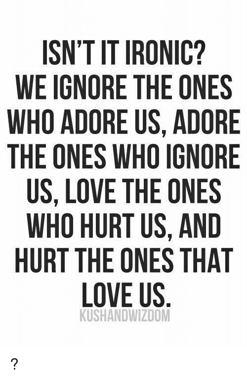 Ironic: ISN'T IT IRONIC?  WEIGNORE THE ONES  WHO ADORE US, ADORE  THE ONES WHO IGNORE  US, LOVE THE ONES  WHO HURT US, AND  HURT THE ONES THAT  LOVE US  KUSHANDWIZDOM ?