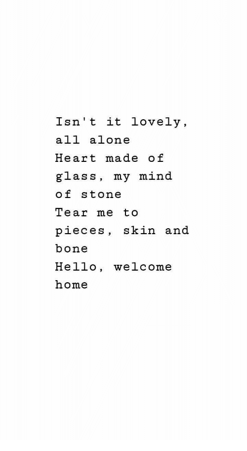 welcome-home: Isn't it lovely,  all alone  Heart made of  glass, my mind  of stone  Tear me to  pieces, skin and  bone  Hello, welcome  home
