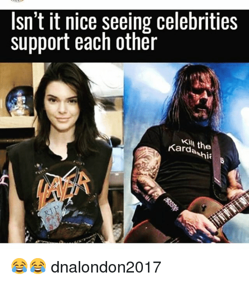 Memes, Nice, and Celebrities: Isn't it nice seeing celebrities  support each other  KIll the  Kardanh 😂😂 dnalondon2017