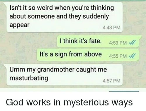 God, Memes, and Weird: Isn't it so weird when you're thinking  about someone and they suddenly  appear  4:48 PM  l think it's fate. 453 PM  It's a sign from above 455 PM  Umm my grandmother caught me  masturbating  4:57 PM God works in mysterious ways