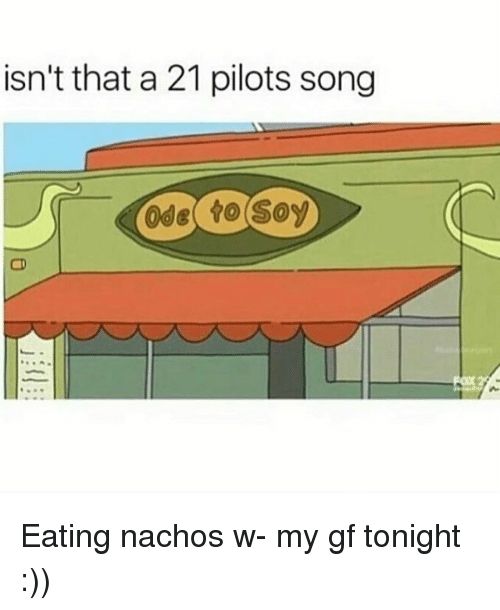 21 Pilots: isn't that a 21 pilots song  Ode to Soy Eating nachos w- my gf tonight :))