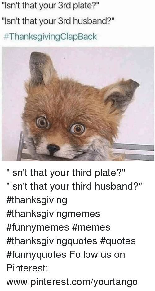 """Thanksgiving Clap Back: """"Isn't that your 3rd plate?""""  """"sn't that your 3rd husband?""""  """"Isn't that your third plate?""""  """"Isn't that your third husband?"""" #thanksgiving #thanksgivingmemes #funnymemes #memes #thanksgivingquotes #quotes #funnyquotes Follow us on Pinterest: www.pinterest.com/yourtango"""