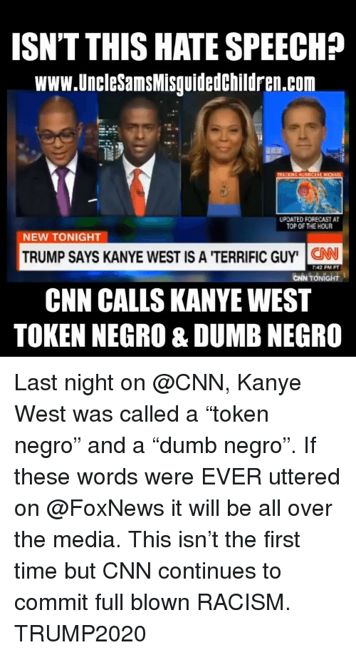 """Forecast: ISN'T THIS HATE SPEECH?  www.UncleSamsMisguidedchildren.com  UPDATED FORECAST A  TOP OF THE HOUR  NEW TONIGHT  TRUMP SAYS KANYE WEST IS A 'TERRIFIC GUY' N  CNN CALLS KANYEWEST  TOKEN NEGRO & DUMB NEGRO  7:42 PM PT  CİN TONİGHt Last night on @CNN, Kanye West was called a """"token negro"""" and a """"dumb negro"""". If these words were EVER uttered on @FoxNews it will be all over the media. This isn't the first time but CNN continues to commit full blown RACISM. TRUMP2020"""