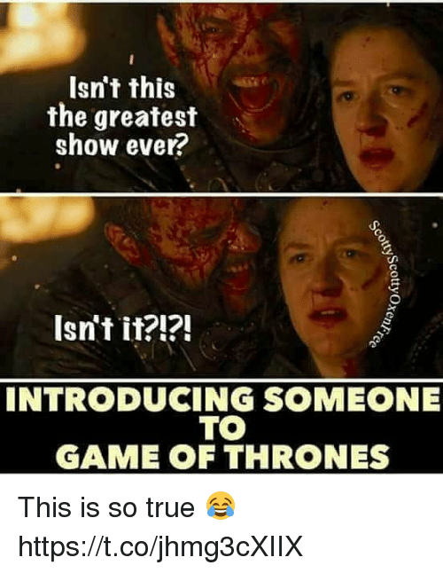 Game of Thrones, Memes, and True: Isn't this  the greatest  show ever?  Isn't it?i?!  INTRODUCING SOMEONE  TO  GAME OF THRONES This is so true 😂 https://t.co/jhmg3cXIIX