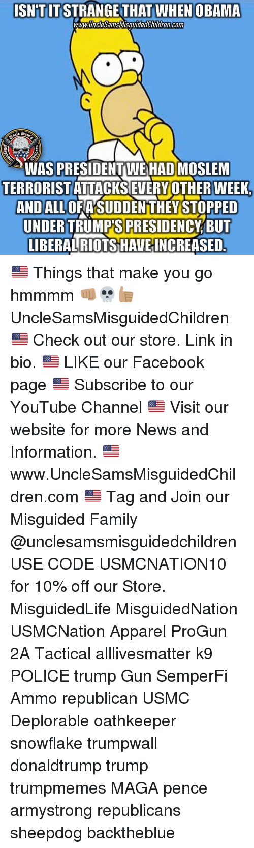 All Lives Matter, Facebook, and Family: ISNTIT STRANGE THAT WHEN OBAMA  ww.UncesansWisguidedchildren Com  WAS PRESIDENT WE HAD MOSLEM  TERRORISTATTACKSEVERYOTHERWEEK.  AND ALL OFASUDDENTTHEY STOPPED  UNDERTRUMPS PRESIDENCY BUT  LIBERAL RIOTS HAVEINCREASED 🇺🇸 Things that make you go hmmmm 👊🏽💀👍🏽 UncleSamsMisguidedChildren 🇺🇸 Check out our store. Link in bio. 🇺🇸 LIKE our Facebook page 🇺🇸 Subscribe to our YouTube Channel 🇺🇸 Visit our website for more News and Information. 🇺🇸 www.UncleSamsMisguidedChildren.com 🇺🇸 Tag and Join our Misguided Family @unclesamsmisguidedchildren USE CODE USMCNATION10 for 10% off our Store. MisguidedLife MisguidedNation USMCNation Apparel ProGun 2A Tactical alllivesmatter k9 POLICE trump Gun SemperFi Ammo republican USMC Deplorable oathkeeper snowflake trumpwall donaldtrump trump trumpmemes MAGA pence armystrong republicans sheepdog backtheblue