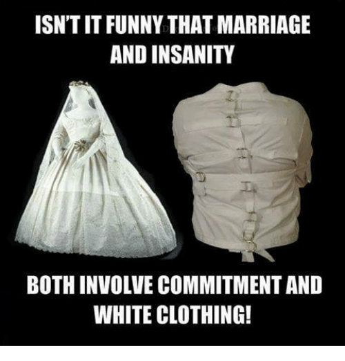Marriage, Memes, and White: ISNTITFUNNY THAT MARRIAGE  AND INSANITY  BOTHINVOLVE COMMITMENT AND  WHITE CLOTHING!