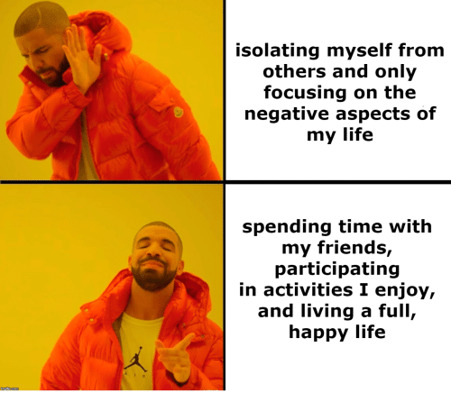 Friends, Life, and Happy: isolating myself from  others and only  focusing on the  negative aspects of  my life  spending time with  my friends,  participating  in activities I enjoy,  and living a full,  happy life