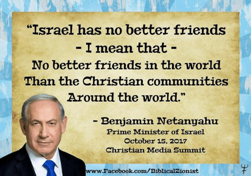 """Israel: """"Israel has no better friends  I mean that -  No better friends in the world  Than the Christian communities  Around the world.  - Benjamin Netanyahu  Prime Minister of Israel  October 15, 2017  Christian Madia Summit  www.  Facebook.com/BiblicalZionist"""