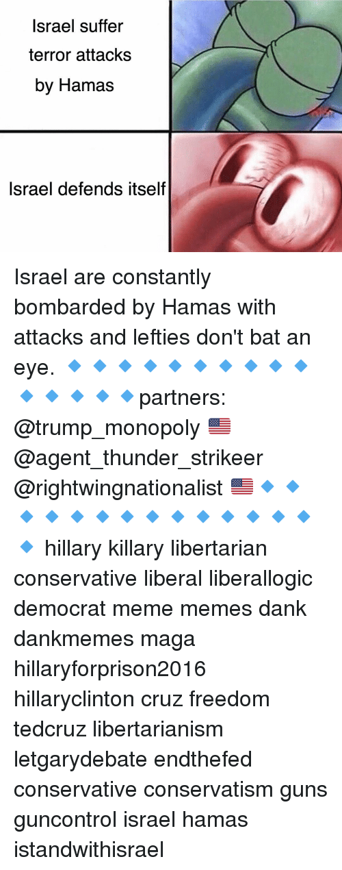 Democrat Memes: Israel suffer  terror attacks  by Hamas  Israel defends itself Israel are constantly bombarded by Hamas with attacks and lefties don't bat an eye. 🔹🔹🔹🔹🔹🔹🔹🔹🔹🔹🔹🔹🔹🔹🔹partners: @trump_monopoly 🇺🇸@agent_thunder_strikeer @rightwingnationalist 🇺🇸🔹🔹🔹🔹🔹🔹🔹🔹🔹🔹🔹🔹🔹🔹🔹 hillary killary libertarian conservative liberal liberallogic democrat meme memes dank dankmemes maga hillaryforprison2016 hillaryclinton cruz freedom tedcruz libertarianism letgarydebate endthefed conservative conservatism guns guncontrol israel hamas istandwithisrael
