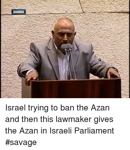 🤖: Israel trying to ban the Azan and then this lawmaker gives the Azan in Israeli Parliament   #savage
