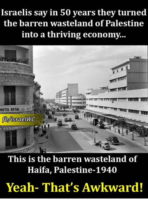 barren: Israelis say in 50 years they turned  the barren wasteland of Palestine  into a thriving economy...  HOTEL ROYAL  lsraelWC  This is the barren wasteland of  Haifa, Palestine-1940  Yeah- That's Awkward!