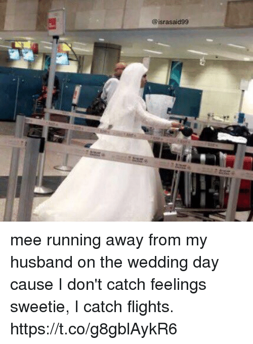 Girl Memes, Husband, and Wedding: @israsaid99 mee running away from my husband on the wedding day cause I don't catch feelings sweetie, I catch flights. https://t.co/g8gblAykR6
