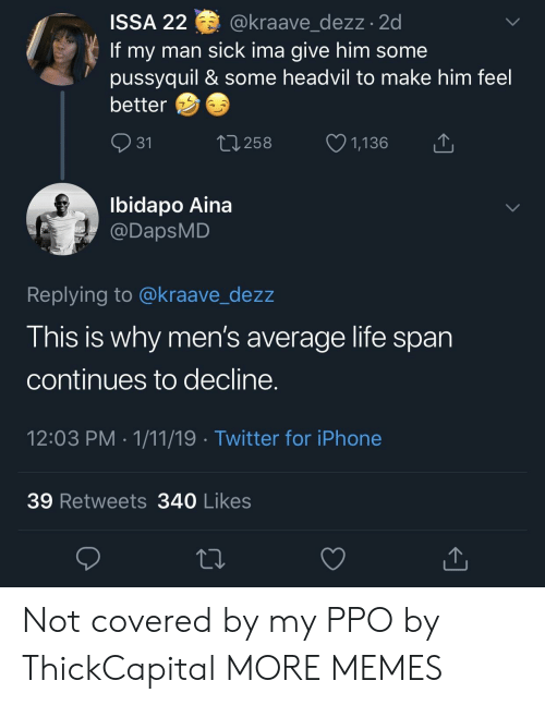 issa: ISSA 22 @kraave dezz.2d  If my man sick ima give him some  pussyquil & some headvil to make him feel  better  31  258  1,136  Ibidapo Aina  @DapsMD  Replying to @kraave_dezz  This is why men's average life span  continues to decline  12:03 PM 1/11/19 Twitter for iPhone  39 Retweets 340 Likes Not covered by my PPO by ThickCapital MORE MEMES