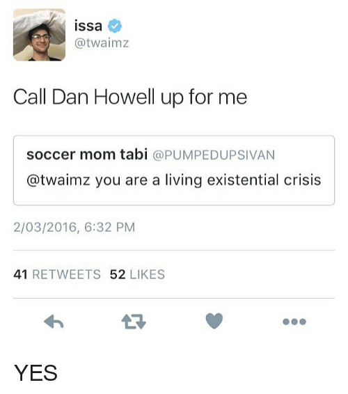 Twaimz: ISsa  atwalmz  Call Dan Howell up for me  soccer mom tabi  a PUMPEDUPSIVAN  @twaimz you are a living existential crisis  2/03/2016, 6:32 PM  41  RETWEETS 52  LIKES YES