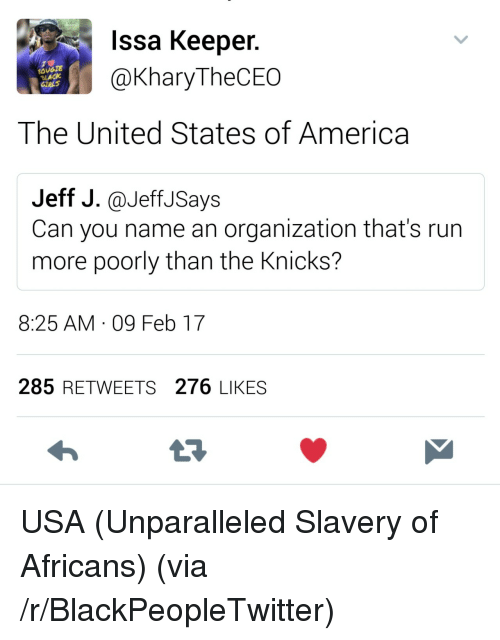 slavery: Issa Keeper.  @KharyTheCEO  OUGTE  LACK  The United States of America  Jeff J.@JeffJSays  Can you name an organization that's run  more poorly than the Knicks?  8:25 AM 09 Feb 17  285 RETWEETS 276 LIKES <p>USA (Unparalleled Slavery of Africans) (via /r/BlackPeopleTwitter)</p>