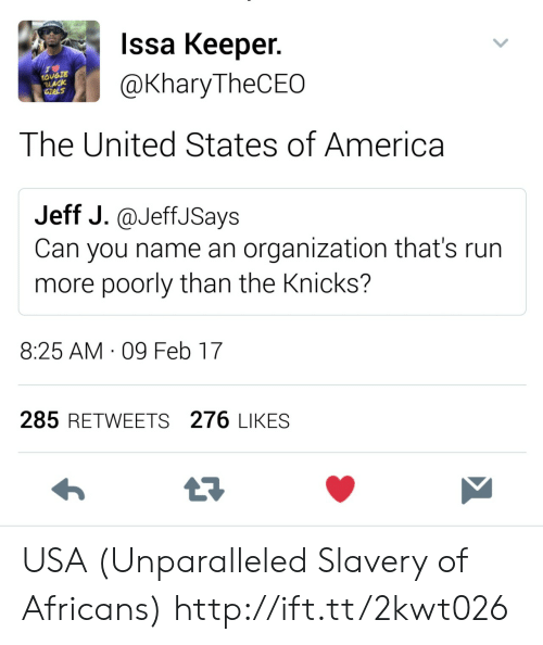 slavery: Issa Keeper.  @KharyTheCEO  OUGTE  LACK  The United States of America  Jeff J.@JeffJSays  Can you name an organization that's run  more poorly than the Knicks?  8:25 AM 09 Feb 17  285 RETWEETS 276 LIKES USA (Unparalleled Slavery of Africans) http://ift.tt/2kwt026