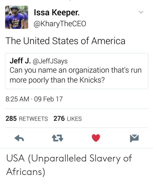 slavery: Issa Keeper.  @KharyTheCEO  OUGTE  LACK  The United States of America  Jeff J.@JeffJSays  Can you name an organization that's run  more poorly than the Knicks?  8:25 AM 09 Feb 17  285 RETWEETS 276 LIKES USA (Unparalleled Slavery of Africans)