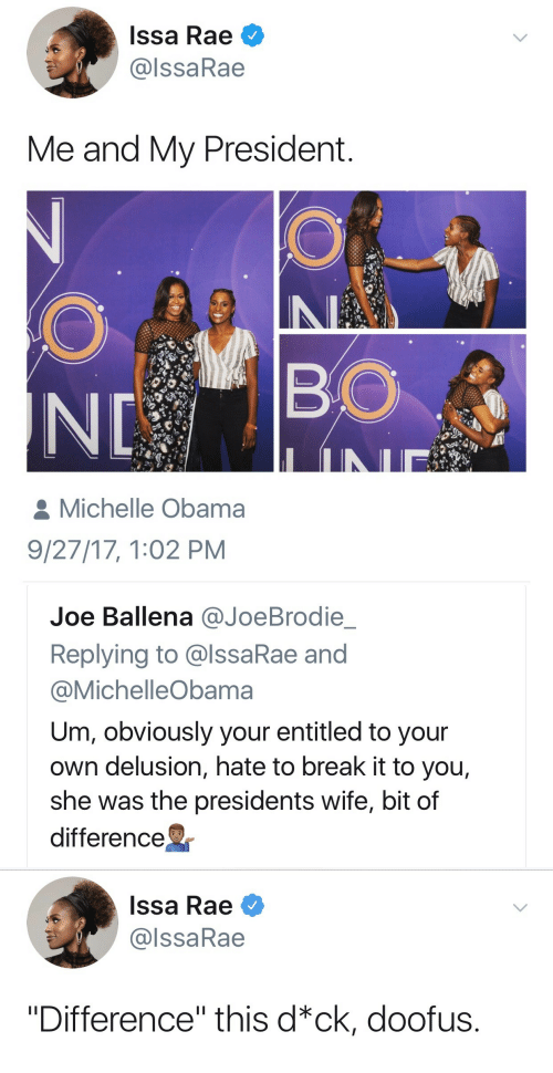 "Delusion: Issa Rae  @lssaRae  Me and My President  BO  Michelle Obama  9/27/17, 1:02 PM   Joe Ballena @JoeBrodie  Replying to @lssaRae and  @MichelleObama  Um, obviously your entitled to your  own delusion, hate to break it to you,  she was the presidents wife, bit of  difference   Issa Rae  @lssaRae  ""Difference"" this d*ck, doofus."
