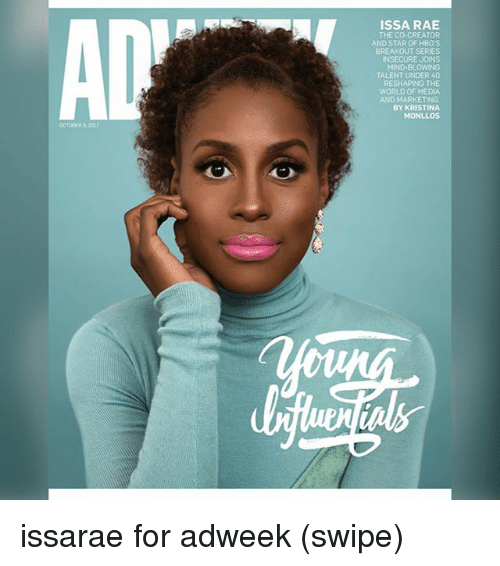 Memes, Star, and World: ISSA RAE  THE CO-CREATOR  AND STAR OF HBO'S  BREAKOUT SERIES  NSECURE JOINS  MIND-BLOWING  TALENT UNDER 40  RESHAPING THE  WORLD OF MEDIA  AND MARKETING  BY KRISTINA  MONLLOs issarae for adweek (swipe)