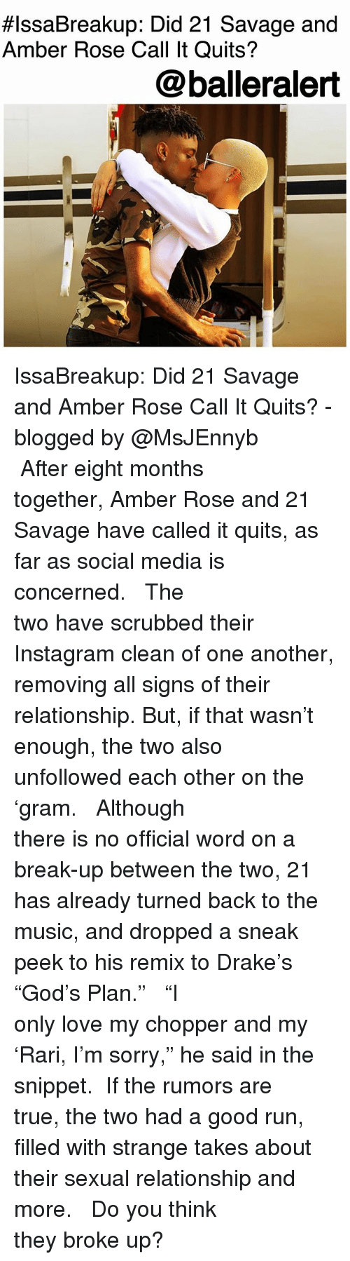 "Amber Rose, Drake, and Instagram:  #IssaBreakup: Did 21 Savage and  Amber Rose Call It Quits?  @balleralert IssaBreakup: Did 21 Savage and Amber Rose Call It Quits? - blogged by @MsJEnnyb ⠀⠀⠀⠀⠀⠀⠀⠀⠀ ⠀⠀⠀⠀⠀⠀⠀⠀⠀ After eight months together, Amber Rose and 21 Savage have called it quits, as far as social media is concerned. ⠀⠀⠀⠀⠀⠀⠀⠀⠀ ⠀⠀⠀⠀⠀⠀⠀⠀⠀ The two have scrubbed their Instagram clean of one another, removing all signs of their relationship. But, if that wasn't enough, the two also unfollowed each other on the 'gram. ⠀⠀⠀⠀⠀⠀⠀⠀⠀ ⠀⠀⠀⠀⠀⠀⠀⠀⠀ Although there is no official word on a break-up between the two, 21 has already turned back to the music, and dropped a sneak peek to his remix to Drake's ""God's Plan."" ⠀⠀⠀⠀⠀⠀⠀⠀⠀ ⠀⠀⠀⠀⠀⠀⠀⠀⠀ ""I only love my chopper and my 'Rari, I'm sorry,"" he said in the snippet. ⠀⠀⠀⠀⠀⠀⠀⠀⠀ If the rumors are true, the two had a good run, filled with strange takes about their sexual relationship and more. ⠀⠀⠀⠀⠀⠀⠀⠀⠀ ⠀⠀⠀⠀⠀⠀⠀⠀⠀ Do you think they broke up?"
