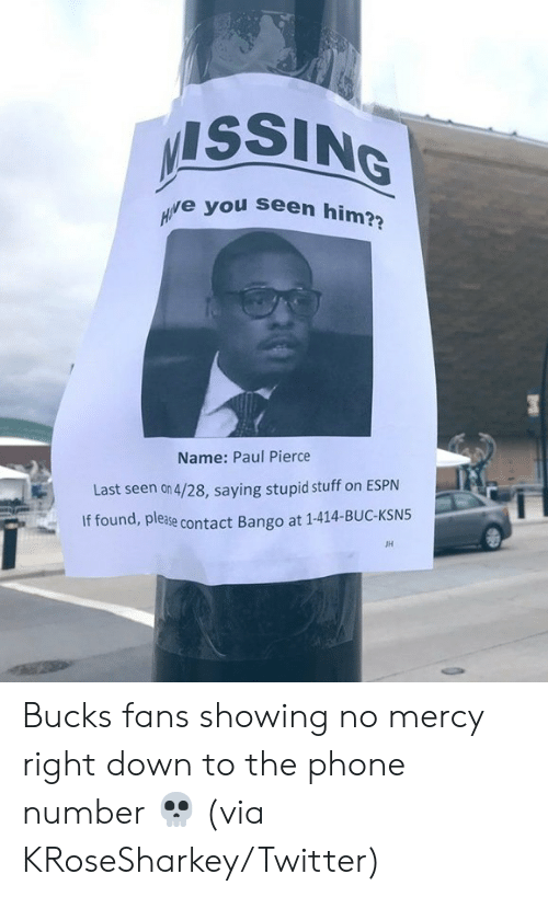 Paul Pierce: ISSING  e you seen him?  Name: Paul Pierce  Last seen on 4/28, saying stupid stuff on ESPN  If found, please  ase contact Bango at 1-414-BUC-KSN5  JH Bucks fans showing no mercy right down to the phone number 💀  (via KRoseSharkey/Twitter)