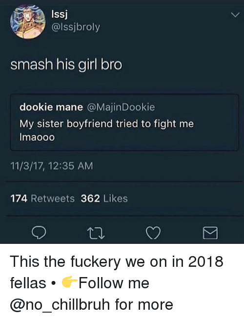Funny, Smashing, and Girl: Issj  @lssjbroly  smash his girl bro  dookie mane @MajinDookie  My sister boyfriend tried to fight me  Imaooo  11/3/17, 12:35 AM  174 Retweets 362 Likes This the fuckery we on in 2018 fellas • 👉Follow me @no_chillbruh for more