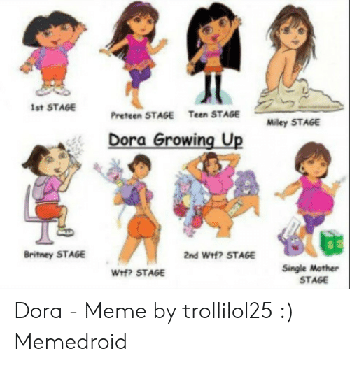 Dora Memes: Ist STAGE  Teen STAGE  Preteen STAGE  Miley STAGE  Dora Growing Up  Britney STAGE  2nd Wf? STAGE  Single Mother  We? STAGE  STAGE Dora - Meme by trollilol25 :) Memedroid