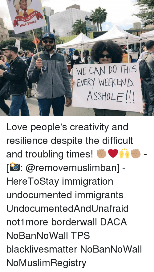 Asshols: ISTA  SALSARA  Hate Sauce  WE CAN DO THIS  EVERY WEEKEND  ASSHOLE Love people's creativity and resilience despite the difficult and troubling times! ✊🏽❤️🙌✊🏽 - [📸: @removemuslimban] - HereToStay immigration undocumented immigrants UndocumentedAndUnafraid not1more borderwall DACA NoBanNoWall TPS blacklivesmatter NoBanNoWall NoMuslimRegistry