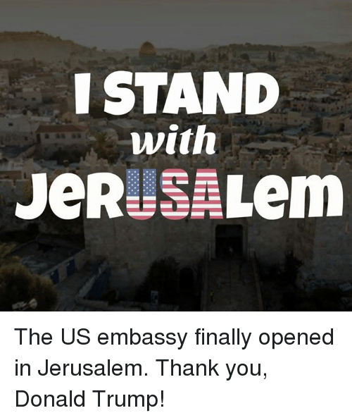 embassy: ISTAND  with The US embassy finally opened in Jerusalem.   Thank you, Donald Trump!