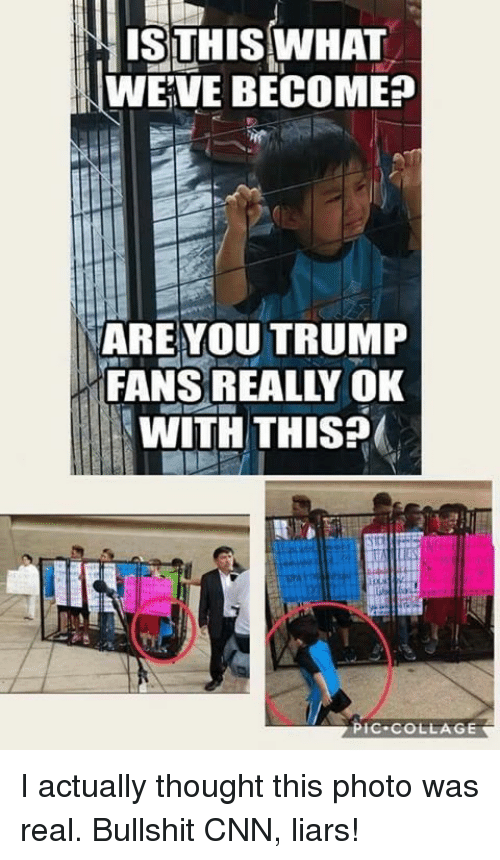 cnn.com, Collage, and Trump: ISTHIS WHAT  WEVE BECOME?  ARE YOU TRUMP  FANS REALLY OK  WITH THIS?  PIC COLLAGE I actually thought this photo was real. Bullshit CNN, liars!