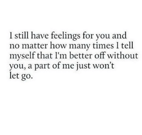 A Part Of Me: Istill have feelings for you and  no matter how many times I tell  myself that I'm better off without  you, a part of me just won't  let go.