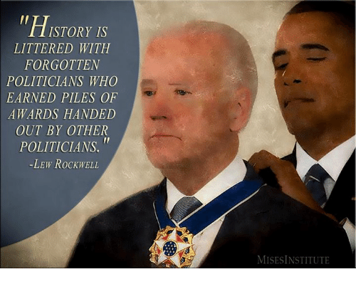 hand outs: ISTORY IS  LITTERED WITH  FORGOTTEN  POLITICIANS WHO  EARNED PILES OF  AWARDS HANDED  OUT BY OTHER  POLITICIANS  -LEW RocKWELL  MISESINSTITUTE