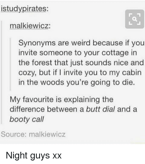 cabin in the woods: istudypirates:  malkiewicz:  Synonyms are weird because if you  invite someone to your cottage in  the forest that just sounds nice and  cozy, but if I invite you to my cabin  in the woods you're going to die.  My favourite is explaining the  difference between a butt dial and a  booty call  Source: malkiewicz Night guys xx