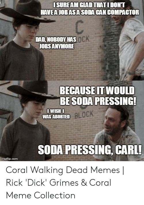 Coral Meme: ISUREAM GLADTHATIDONT  HAVEA JOBASA SODA CAN COMPACTOR  DAD, NOBODY HAS  JOBS ANYMORE  ocK  BECAUSE IT WOULD  BESODA PRESSING  BLOCK  WAS ABORTED  SODA PRESSING, CARL!  imgflip.conm Coral Walking Dead Memes | Rick 'Dick' Grimes & Coral Meme Collection