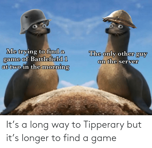find a: It's a long way to Tipperary but it's longer to find a game