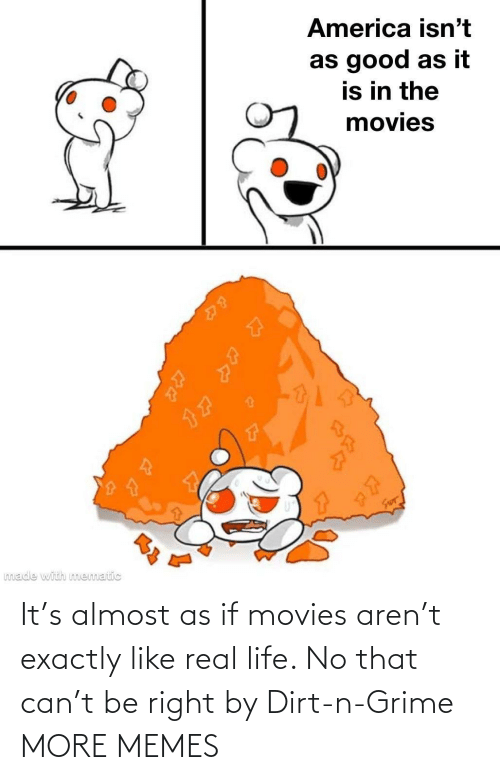 Life No: It's almost as if movies aren't exactly like real life. No that can't be right by Dirt-n-Grime MORE MEMES