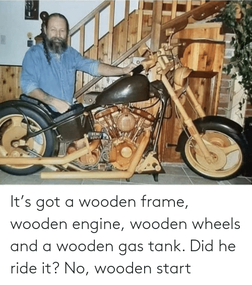 ride it: It's got a wooden frame, wooden engine, wooden wheels and a wooden gas tank. Did he ride it? No, wooden start