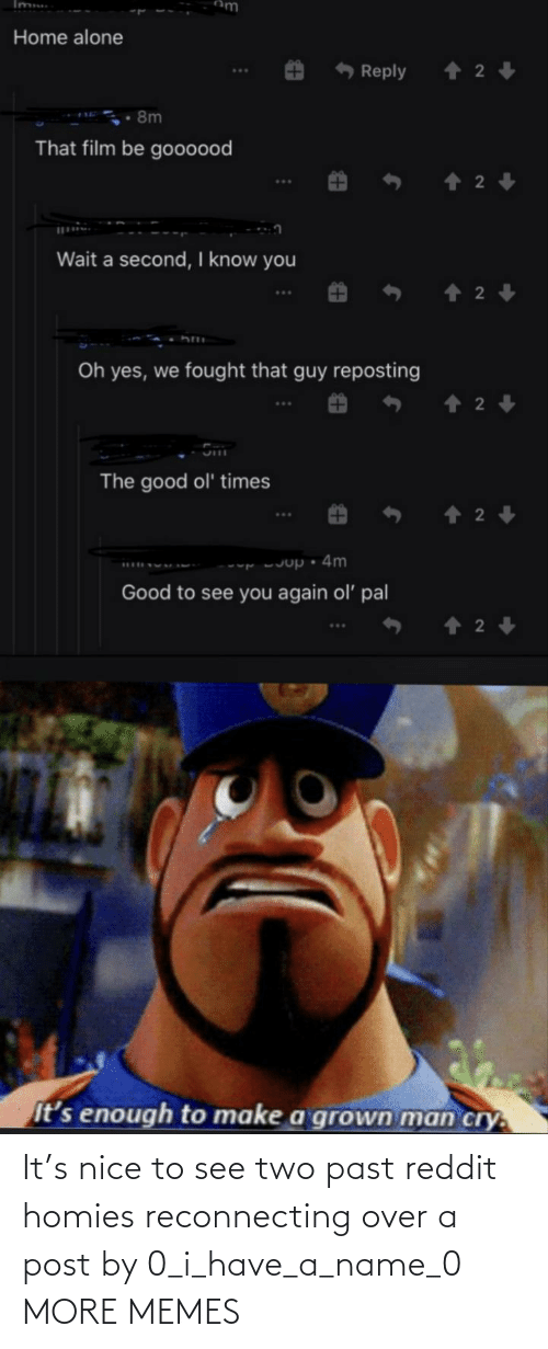 Have A: It's nice to see two past reddit homies reconnecting over a post by 0_i_have_a_name_0 MORE MEMES