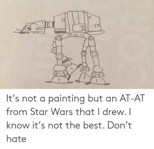 AT-AT: It's not a painting but an AT-AT from Star Wars that I drew. I know it's not the best. Don't hate