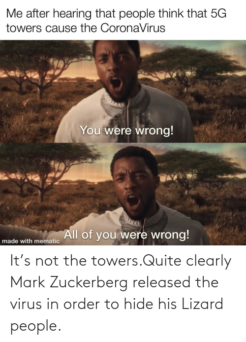 zuckerberg: It's not the towers.Quite clearly Mark Zuckerberg released the virus in order to hide his Lizard people.